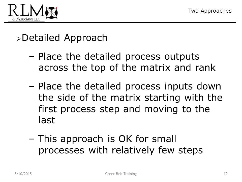 5/10/2015Green Belt Training12 Two Approaches  Detailed Approach – Place the detailed process outputs across the top of the matrix and rank – Place the detailed process inputs down the side of the matrix starting with the first process step and moving to the last – This approach is OK for small processes with relatively few steps