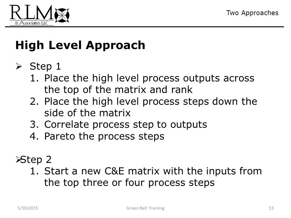 5/10/2015Green Belt Training13 Two Approaches High Level Approach  Step 1 1.Place the high level process outputs across the top of the matrix and rank 2.Place the high level process steps down the side of the matrix 3.Correlate process step to outputs 4.Pareto the process steps  Step 2 1.Start a new C&E matrix with the inputs from the top three or four process steps