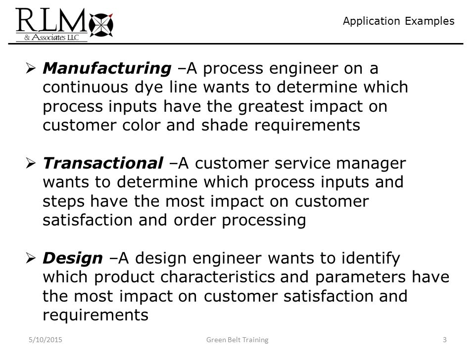 5/10/2015Green Belt Training3 Application Examples  Manufacturing –A process engineer on a continuous dye line wants to determine which process inputs have the greatest impact on customer color and shade requirements  Transactional –A customer service manager wants to determine which process inputs and steps have the most impact on customer satisfaction and order processing  Design –A design engineer wants to identify which product characteristics and parameters have the most impact on customer satisfaction and requirements