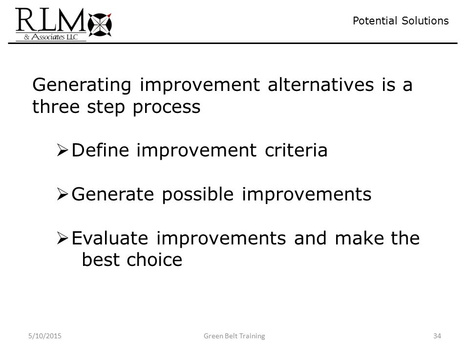 5/10/2015Green Belt Training34 Potential Solutions Generating improvement alternatives is a three step process  Define improvement criteria  Generate possible improvements  Evaluate improvements and make the best choice