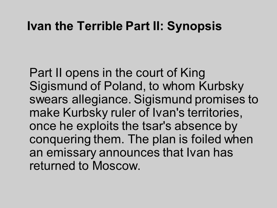 Ivan the Terrible Part II: Synopsis Part II opens in the court of King Sigismund of Poland, to whom Kurbsky swears allegiance.