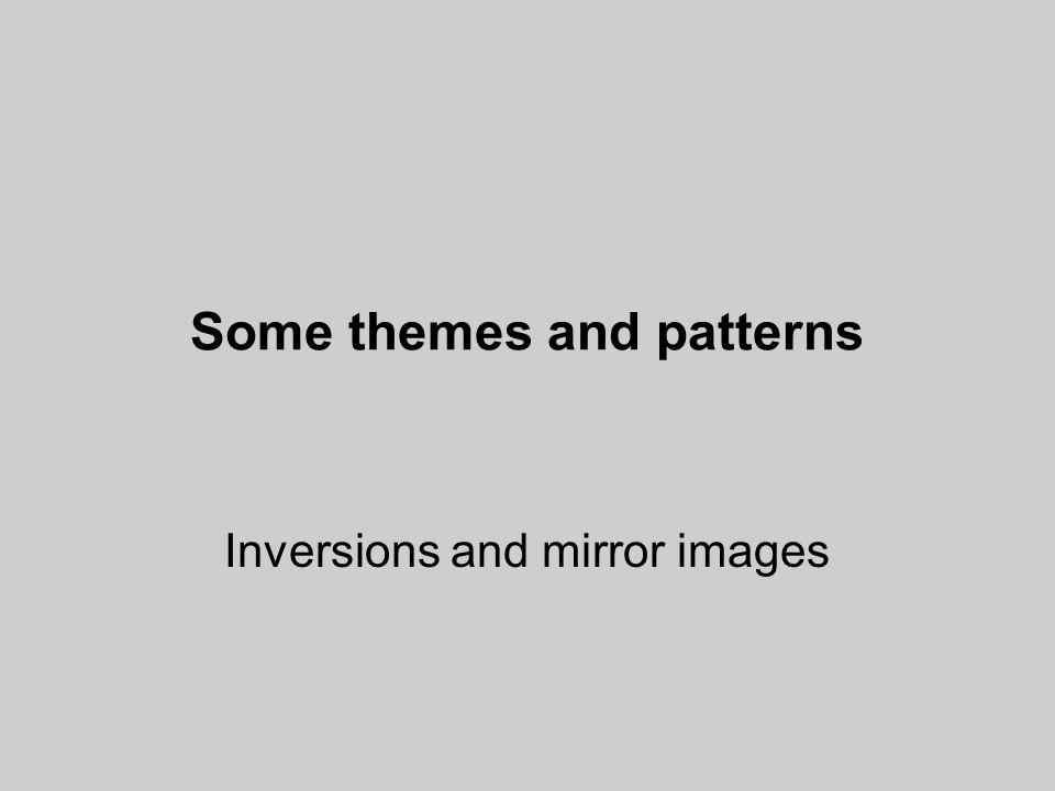 Some themes and patterns Inversions and mirror images