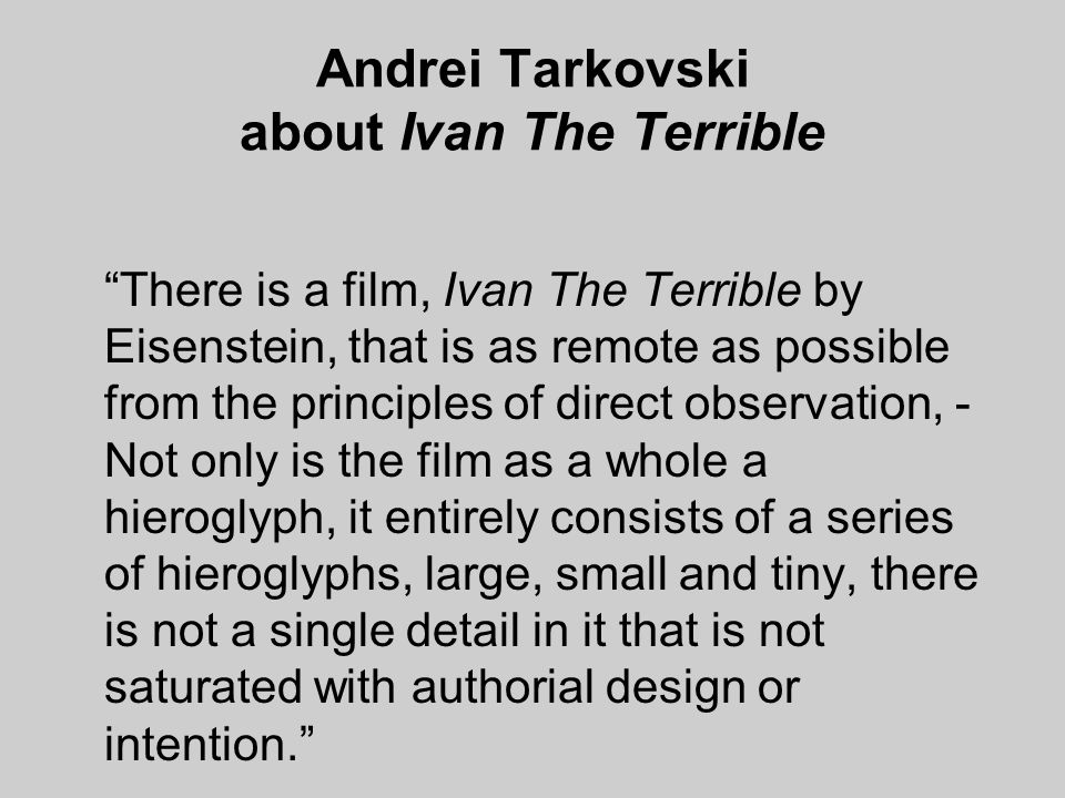 Andrei Tarkovski about Ivan The Terrible There is a film, Ivan The Terrible by Eisenstein, that is as remote as possible from the principles of direct observation, - Not only is the film as a whole a hieroglyph, it entirely consists of a series of hieroglyphs, large, small and tiny, there is not a single detail in it that is not saturated with authorial design or intention.