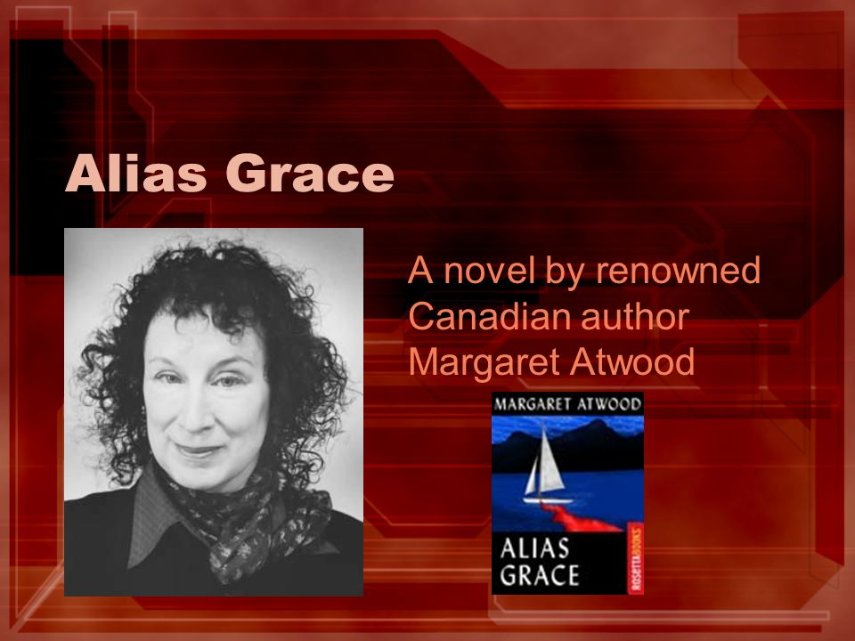 Alias Grace A novel by renowned Canadian author Margaret Atwood