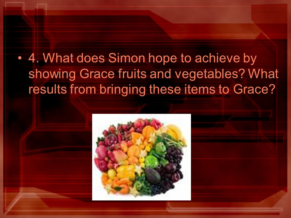 4. What does Simon hope to achieve by showing Grace fruits and vegetables? What results from bringing these items to Grace?