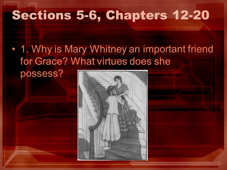 Sections 5-6, Chapters 12-20 1. Why is Mary Whitney an important friend for Grace? What virtues does she possess?