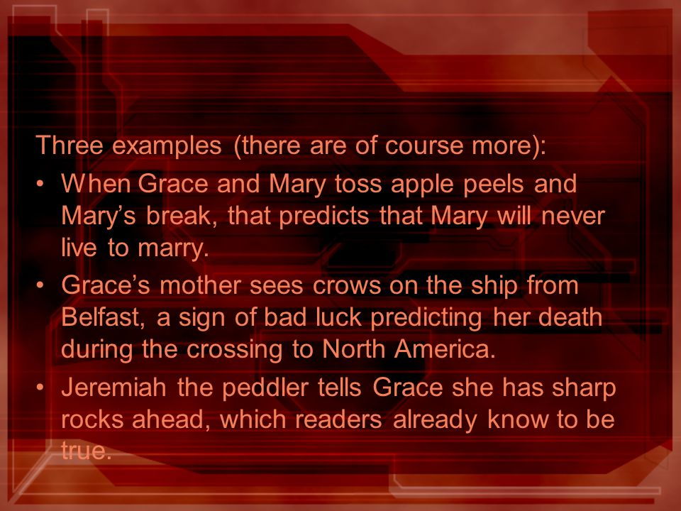 Three examples (there are of course more): When Grace and Mary toss apple peels and Mary's break, that predicts that Mary will never live to marry. Gr