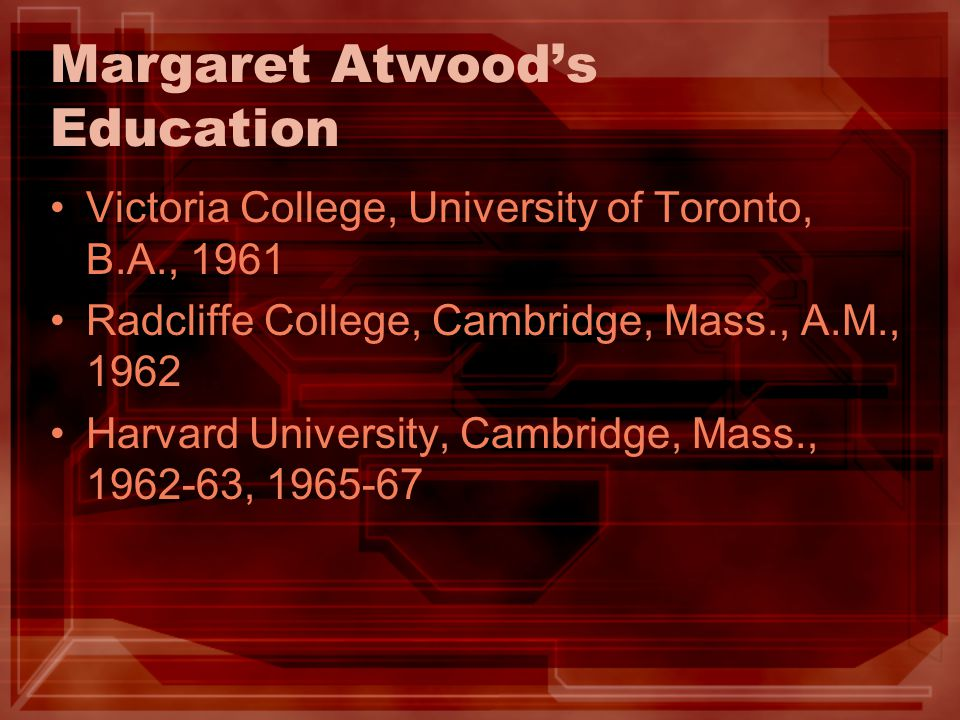 Margaret Atwood's Education Victoria College, University of Toronto, B.A., 1961 Radcliffe College, Cambridge, Mass., A.M., 1962 Harvard University, Ca