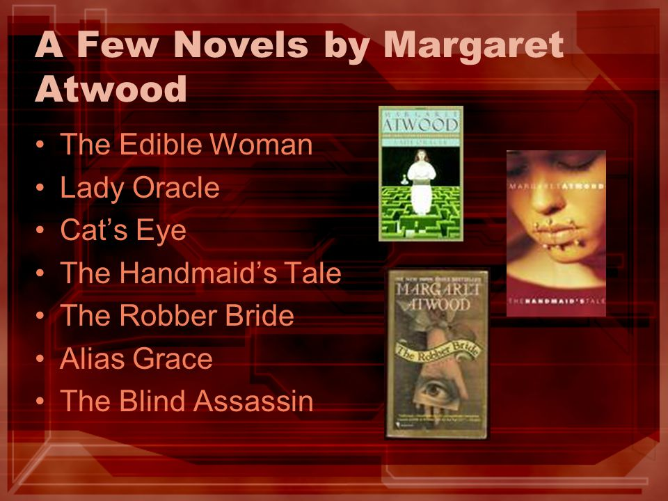 A Few Novels by Margaret Atwood The Edible Woman Lady Oracle Cat's Eye The Handmaid's Tale The Robber Bride Alias Grace The Blind Assassin