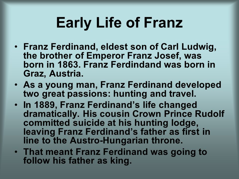 Early Life of Franz Franz Ferdinand, eldest son of Carl Ludwig, the brother of Emperor Franz Josef, was born in 1863.