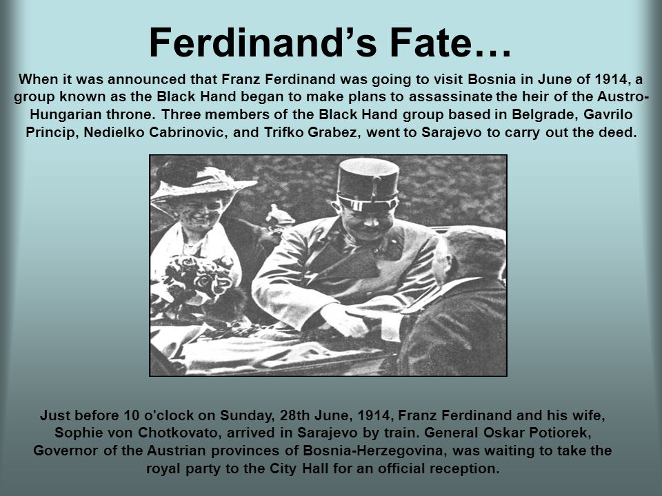 Ferdinand's Fate… Just before 10 o clock on Sunday, 28th June, 1914, Franz Ferdinand and his wife, Sophie von Chotkovato, arrived in Sarajevo by train.
