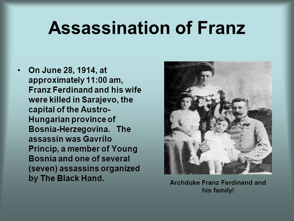 Assassination of Franz On June 28, 1914, at approximately 11:00 am, Franz Ferdinand and his wife were killed in Sarajevo, the capital of the Austro- H