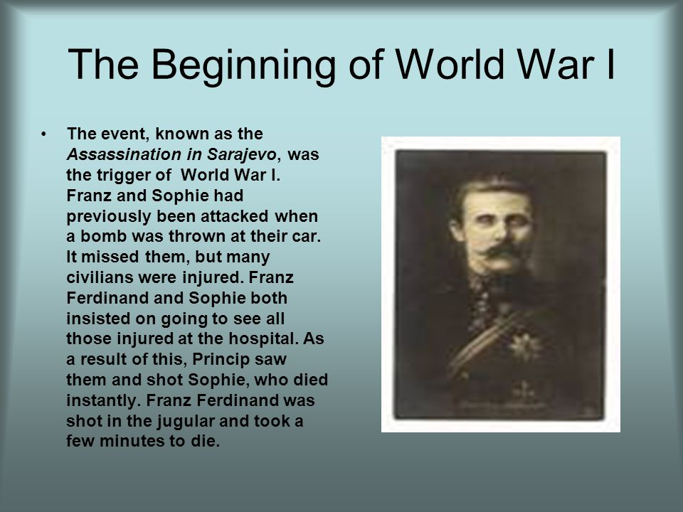 The Beginning of World War I The event, known as the Assassination in Sarajevo, was the trigger of World War I. Franz and Sophie had previously been a