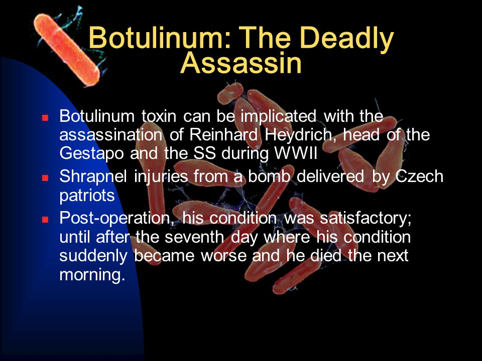 Botulinum: The Deadly Assassin Botulinum toxin can be implicated with the assassination of Reinhard Heydrich, head of the Gestapo and the SS during WWII Shrapnel injuries from a bomb delivered by Czech patriots Post-operation, his condition was satisfactory; until after the seventh day where his condition suddenly became worse and he died the next morning.
