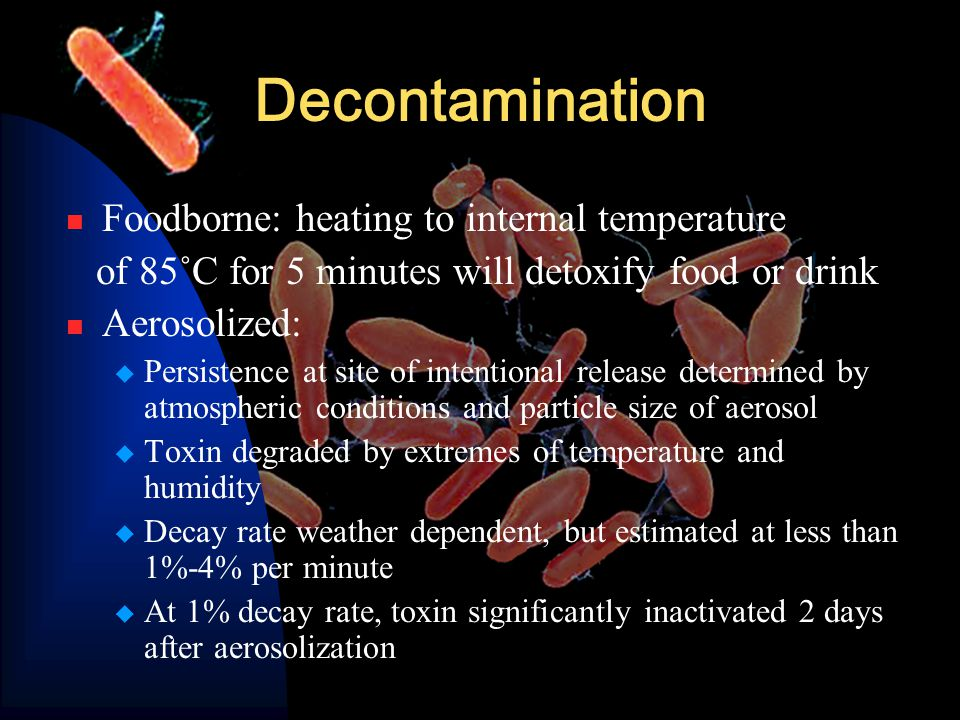 Decontamination Foodborne: heating to internal temperature of 85˚C for 5 minutes will detoxify food or drink Aerosolized:  Persistence at site of intentional release determined by atmospheric conditions and particle size of aerosol  Toxin degraded by extremes of temperature and humidity  Decay rate weather dependent, but estimated at less than 1%-4% per minute  At 1% decay rate, toxin significantly inactivated 2 days after aerosolization