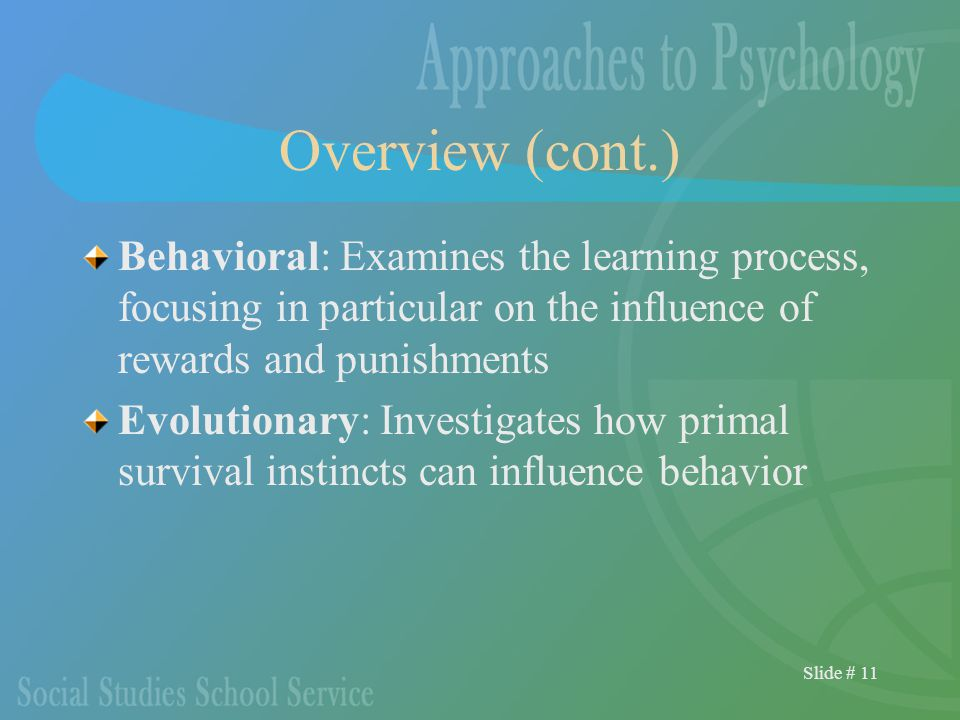 Slide # 11 Overview (cont.) Behavioral: Examines the learning process, focusing in particular on the influence of rewards and punishments Evolutionary: Investigates how primal survival instincts can influence behavior