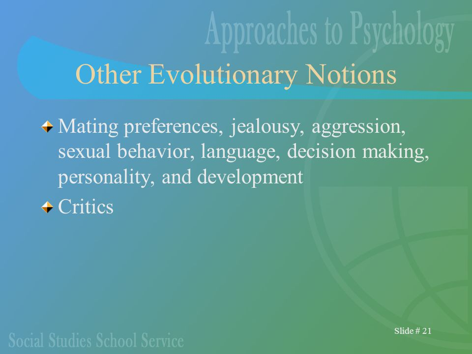 Slide # 21 Other Evolutionary Notions Mating preferences, jealousy, aggression, sexual behavior, language, decision making, personality, and development Critics