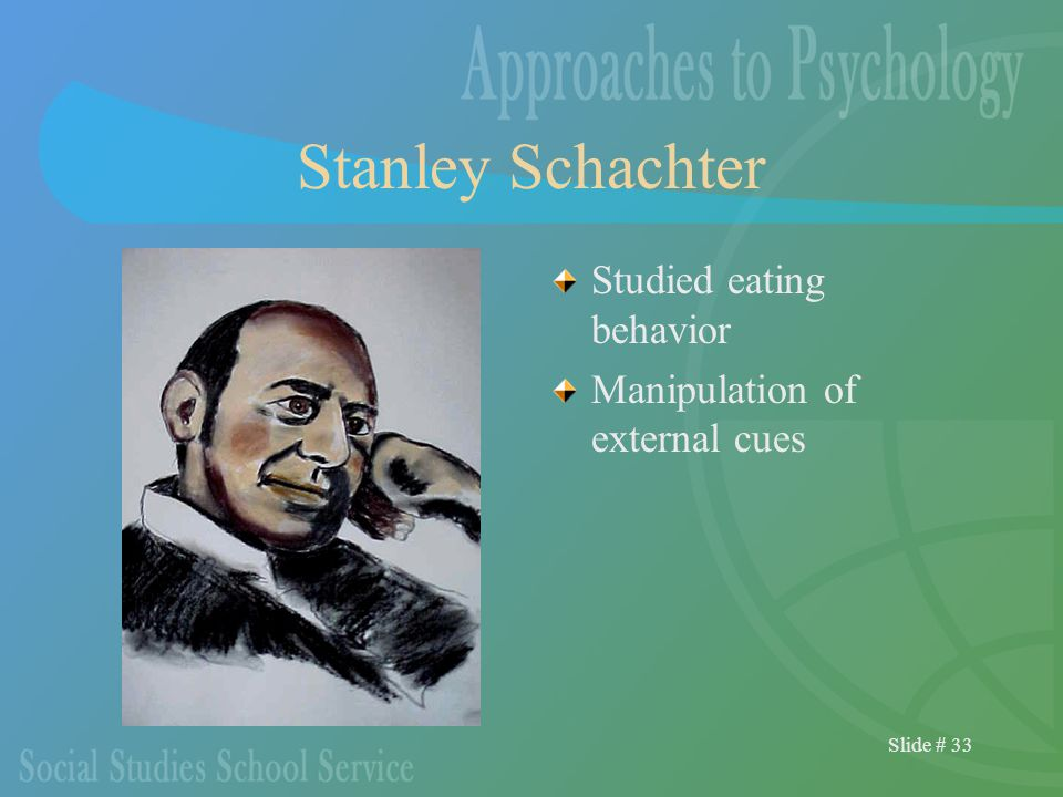 Slide # 33 Stanley Schachter Studied eating behavior Manipulation of external cues