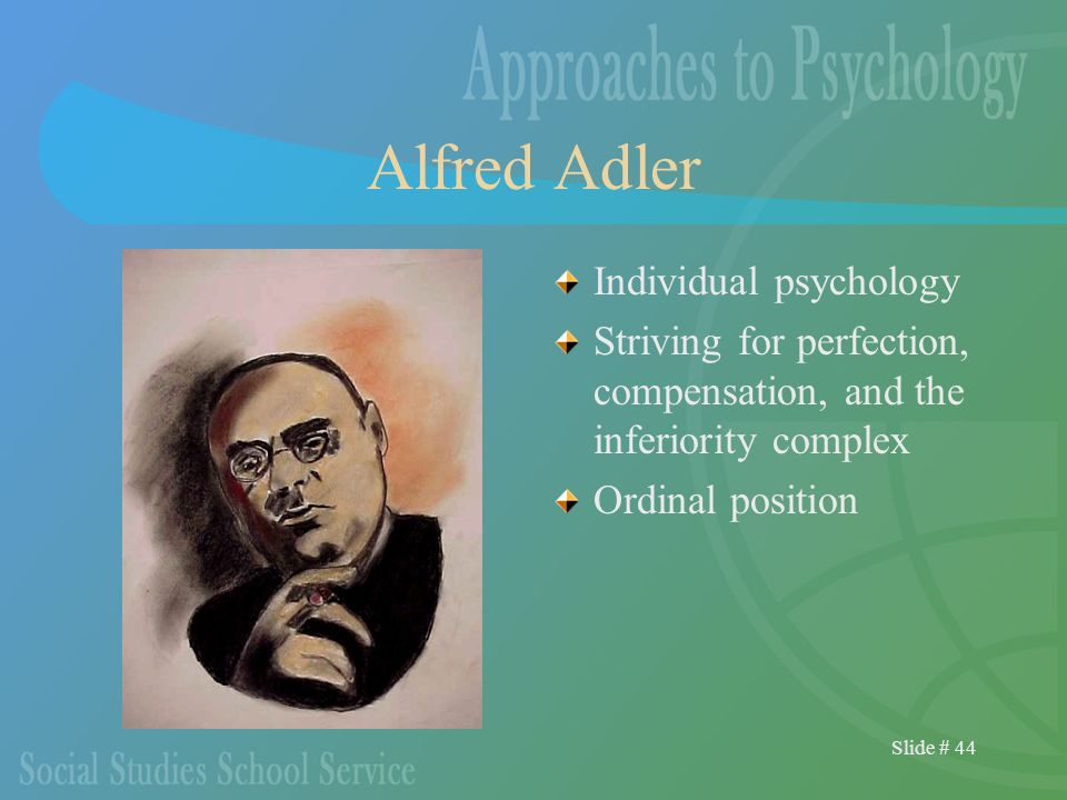 Slide # 44 Alfred Adler Individual psychology Striving for perfection, compensation, and the inferiority complex Ordinal position