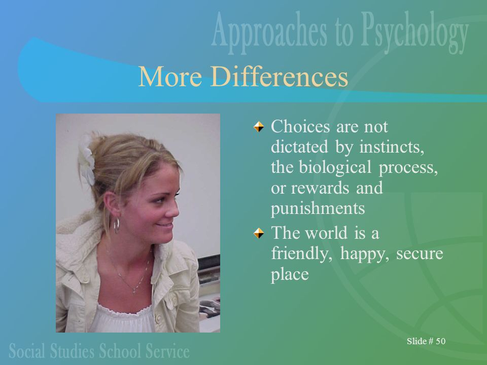Slide # 50 More Differences Choices are not dictated by instincts, the biological process, or rewards and punishments The world is a friendly, happy, secure place