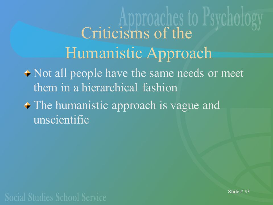 Slide # 55 Criticisms of the Humanistic Approach Not all people have the same needs or meet them in a hierarchical fashion The humanistic approach is vague and unscientific