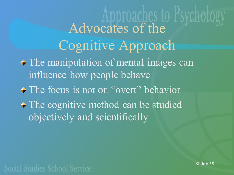 Slide # 59 Advocates of the Cognitive Approach The manipulation of mental images can influence how people behave The focus is not on overt behavior The cognitive method can be studied objectively and scientifically