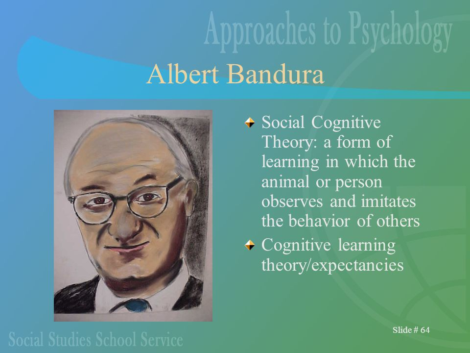 Slide # 64 Albert Bandura Social Cognitive Theory: a form of learning in which the animal or person observes and imitates the behavior of others Cognitive learning theory/expectancies