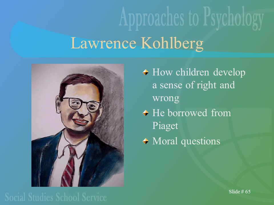 Slide # 65 Lawrence Kohlberg How children develop a sense of right and wrong He borrowed from Piaget Moral questions