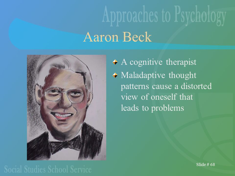 Slide # 68 Aaron Beck A cognitive therapist Maladaptive thought patterns cause a distorted view of oneself that leads to problems