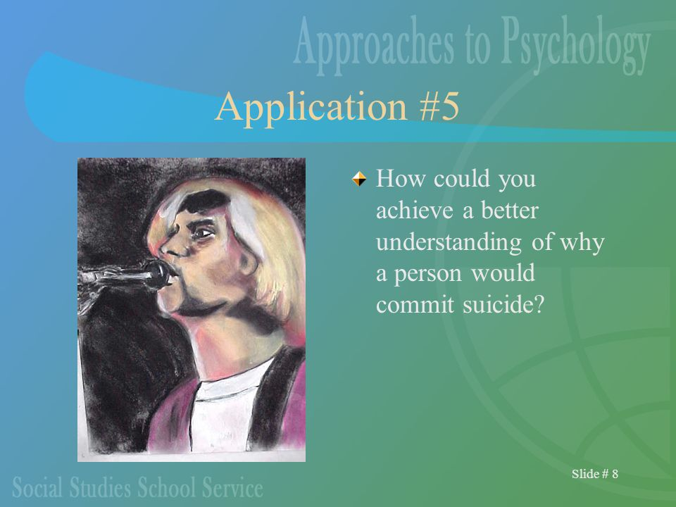 Slide # 8 Application #5 How could you achieve a better understanding of why a person would commit suicide
