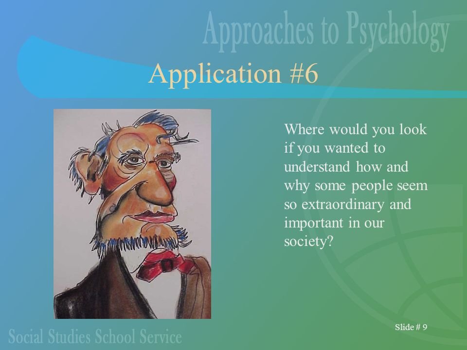 Slide # 9 Application #6 Where would you look if you wanted to understand how and why some people seem so extraordinary and important in our society