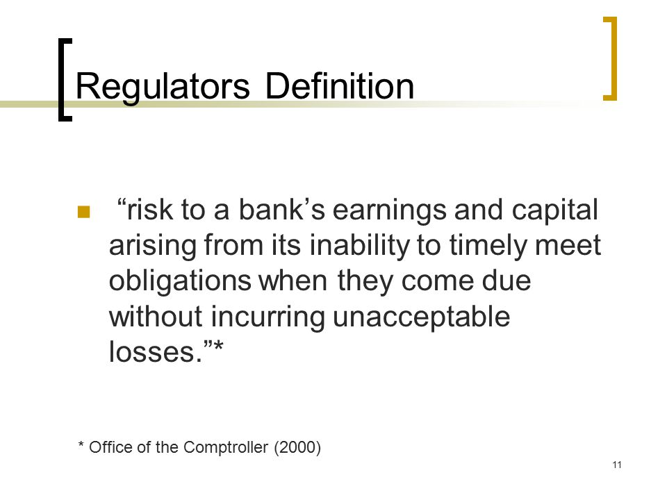 11 Regulators Definition risk to a bank's earnings and capital arising from its inability to timely meet obligations when they come due without incurring unacceptable losses. * * Office of the Comptroller (2000)