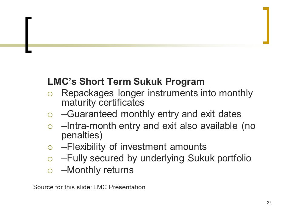 27 LMC's Short Term Sukuk Program  Repackages longer instruments into monthly maturity certificates  –Guaranteed monthly entry and exit dates  –Intra-month entry and exit also available (no penalties)  –Flexibility of investment amounts  –Fully secured by underlying Sukuk portfolio  –Monthly returns Source for this slide: LMC Presentation