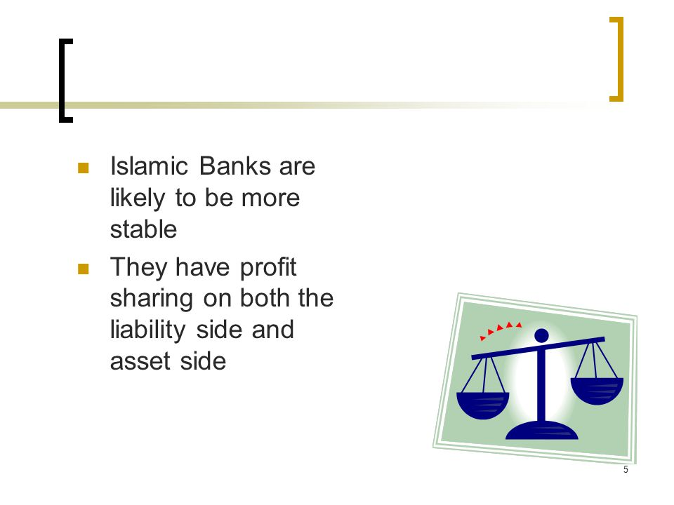 5 Islamic Banks are likely to be more stable They have profit sharing on both the liability side and asset side