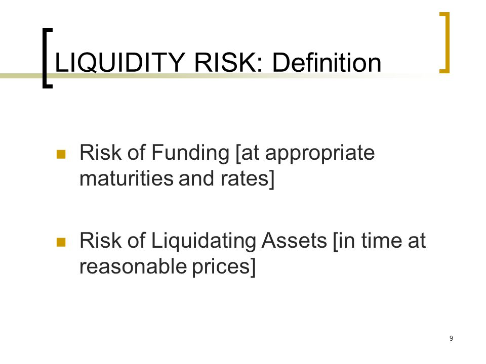 9 LIQUIDITY RISK: Definition Risk of Funding [at appropriate maturities and rates] Risk of Liquidating Assets [in time at reasonable prices]