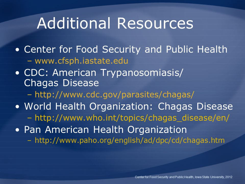 Additional Resources Center for Food Security and Public Health –www.cfsph.iastate.edu CDC: American Trypanosomiasis/ Chagas Disease –http://www.cdc.gov/parasites/chagas/ World Health Organization: Chagas Disease –http://www.who.int/topics/chagas_disease/en/ Pan American Health Organization –http://www.paho.org/english/ad/dpc/cd/chagas.htm Center for Food Security and Public Health, Iowa State University, 2012