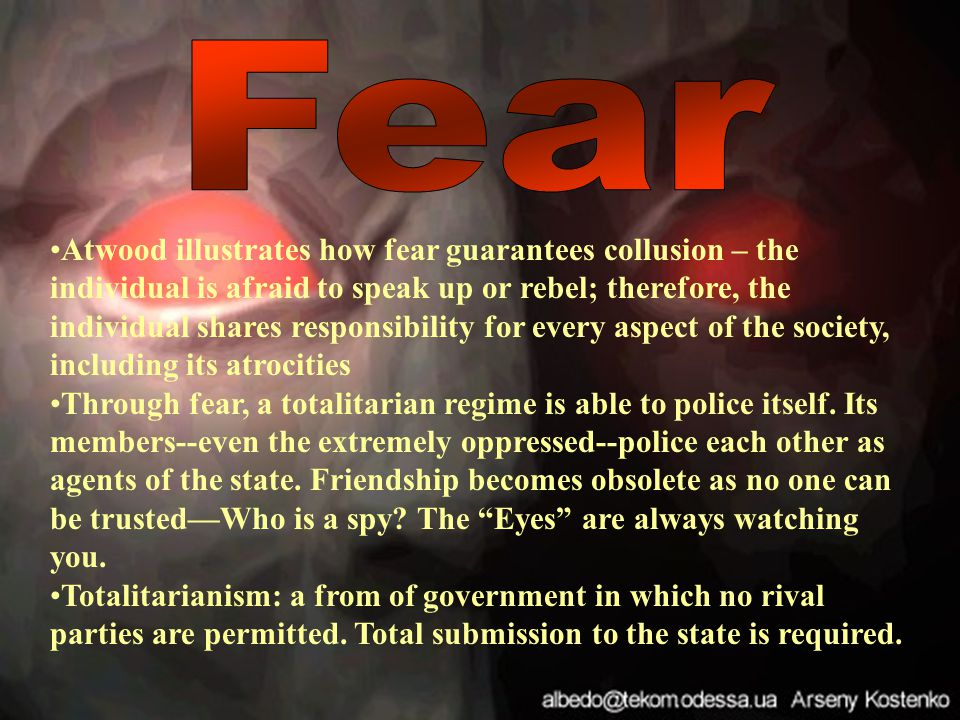Atwood illustrates how fear guarantees collusion – the individual is afraid to speak up or rebel; therefore, the individual shares responsibility for every aspect of the society, including its atrocities Through fear, a totalitarian regime is able to police itself.