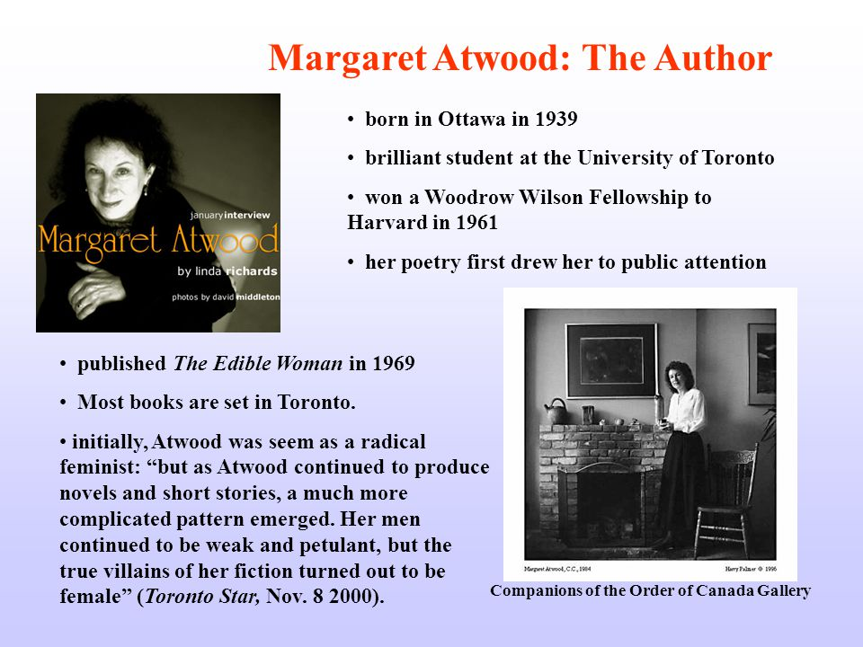 Companions of the Order of Canada Gallery Margaret Atwood: The Author born in Ottawa in 1939 brilliant student at the University of Toronto won a Woodrow Wilson Fellowship to Harvard in 1961 her poetry first drew her to public attention published The Edible Woman in 1969 Most books are set in Toronto.