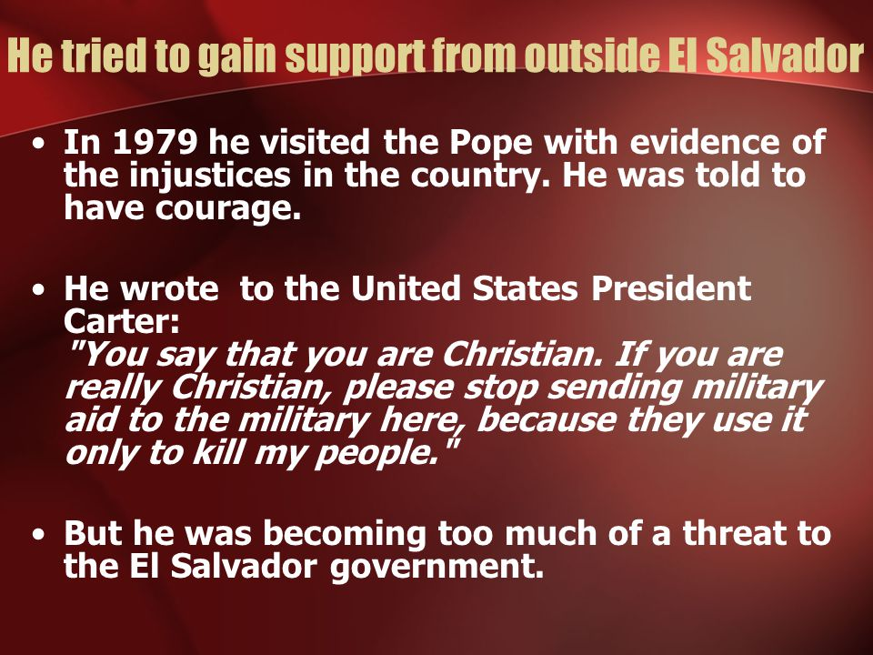 He tried to gain support from outside El Salvador In 1979 he visited the Pope with evidence of the injustices in the country. He was told to have cour