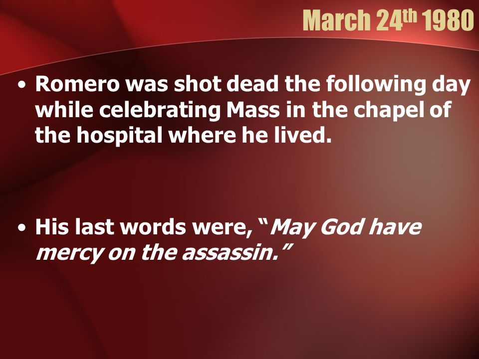 March 24 th 1980 Romero was shot dead the following day while celebrating Mass in the chapel of the hospital where he lived.