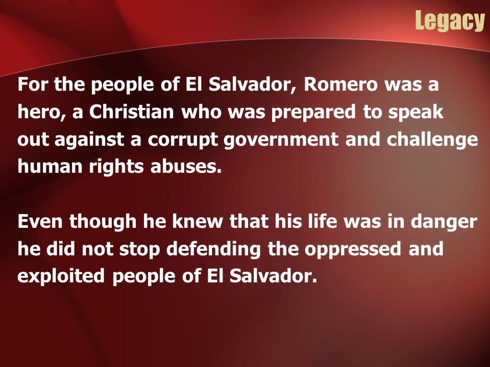 Legacy For the people of El Salvador, Romero was a hero, a Christian who was prepared to speak out against a corrupt government and challenge human ri