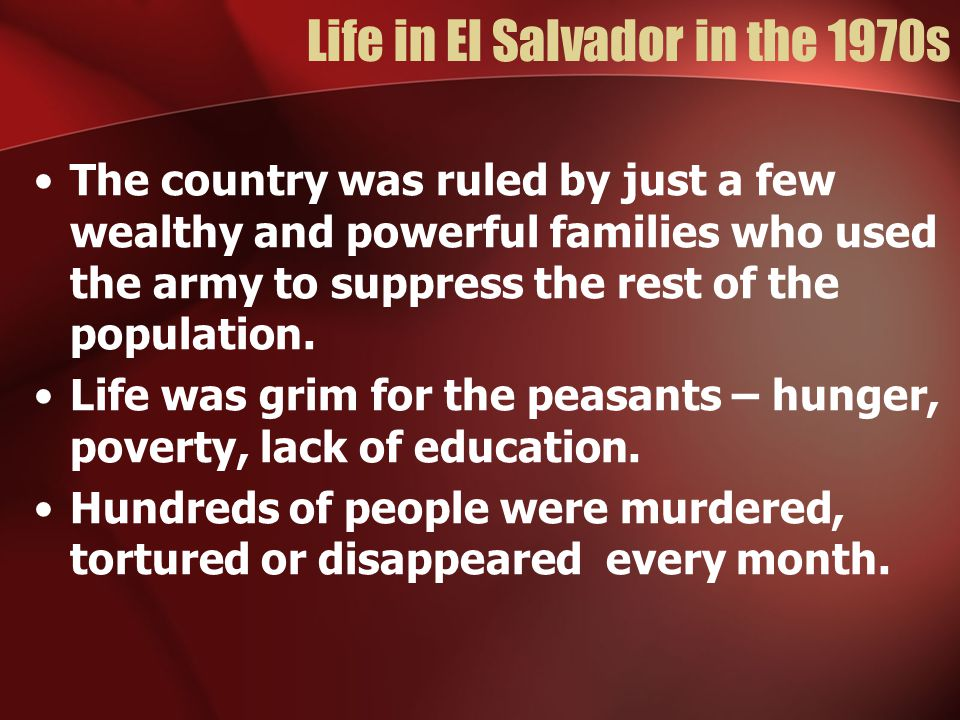 Life in El Salvador in the 1970s The country was ruled by just a few wealthy and powerful families who used the army to suppress the rest of the popul