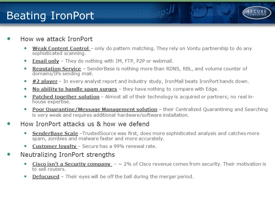 Beating IronPort CipherTrust/Secure ComputingIronPort/Cisco Protocols Protected Email IM Webmail FTP P2P VoIP Email Outbound Content Pre-defined lexicons for GLBA, HIPAA, SOX Pattern matching Fingerprinting Adaptive Lexical Analysis Clustering Technologies developed in-house Pre-defined lexicons for HIPAA & GLBA Content Scanning Relies on Vontu partnership Global Reputation Service Started as 3 rd generation sender behavior-based reputation system Focuses on message senders as well as external sources (black lists, etc.) 06/06 query of Comcast.net: 537,134 senders Ranks IP address on a scale of -255 to +255 Rates senders, messages & attachments Catch rate of over 99% Added web scores Q1 '04 All technologies developed in-house by employee expertise Examines over a hundred different features applies data classification algorithms such as support vector machines and clustering in real- time Started as basic volume and black list spam finder Large network of senders and receivers of messages 06/06 query Comcast.net: 37,147 senders Ranks IP address on a scale of -10 to + 10 Only rates senders Catch rate of 80% Added web scores Q1 '06 All technologies acquired or done through partnerships 3 rd Party Technology Used Authentium AV McAfee AV Sophos AV Brightmail Open source MTA Spam Assassin Spam Cop Symantec AV Spam Silver Bullet SecureEdge No solution