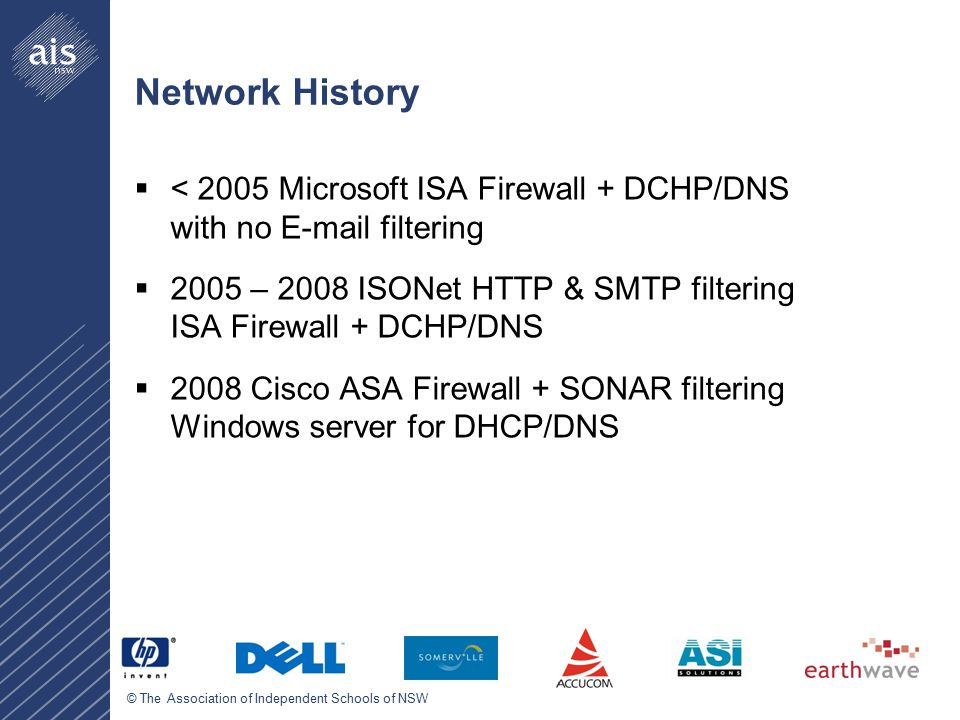 © The Association of Independent Schools of NSW Network History  < 2005 Microsoft ISA Firewall + DCHP/DNS with no E-mail filtering  2005 – 2008 ISONet HTTP & SMTP filtering ISA Firewall + DCHP/DNS  2008 Cisco ASA Firewall + SONAR filtering Windows server for DHCP/DNS
