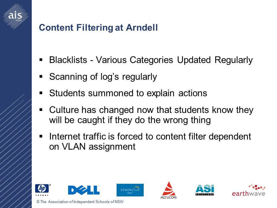 © The Association of Independent Schools of NSW Content Filtering at Arndell  Blacklists - Various Categories Updated Regularly  Scanning of log's regularly  Students summoned to explain actions  Culture has changed now that students know they will be caught if they do the wrong thing  Internet traffic is forced to content filter dependent on VLAN assignment