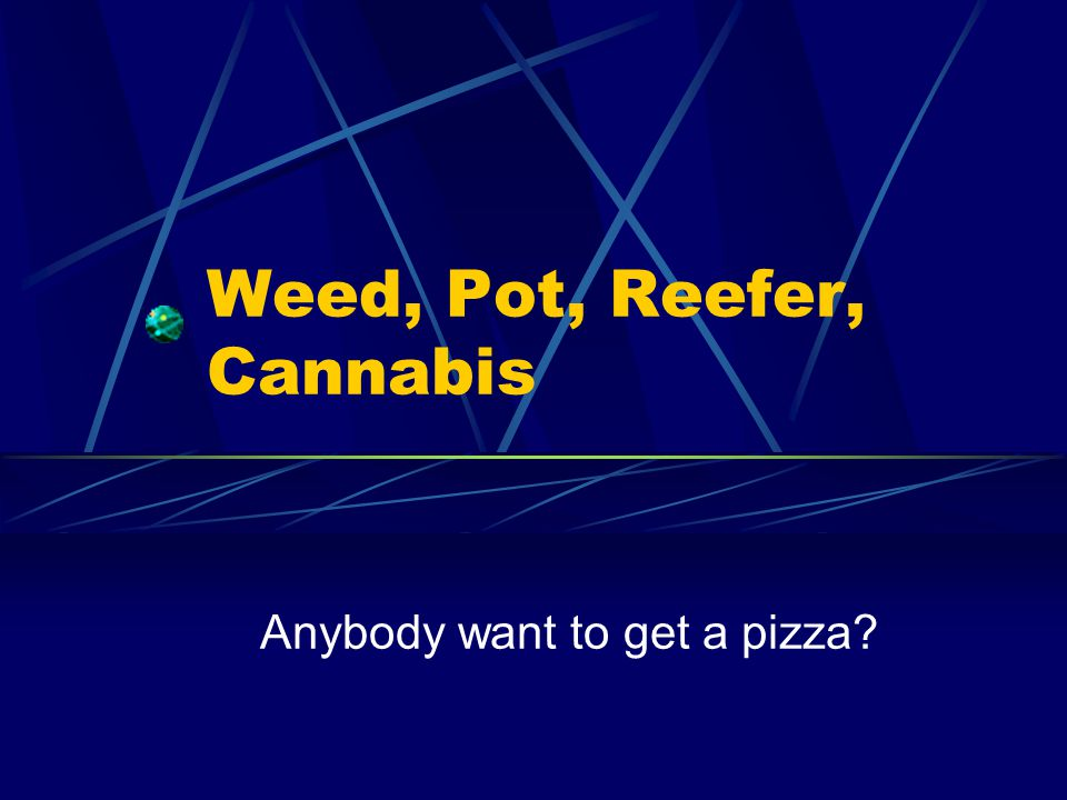 Weed, Pot, Reefer, Cannabis Anybody want to get a pizza