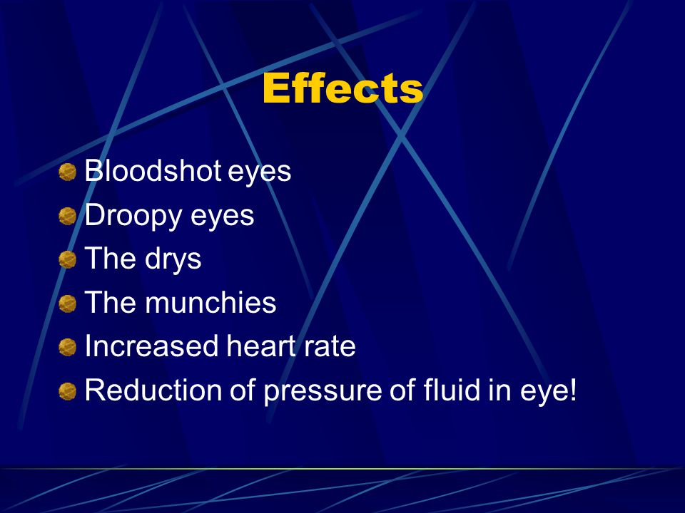 Effects Bloodshot eyes Droopy eyes The drys The munchies Increased heart rate Reduction of pressure of fluid in eye!