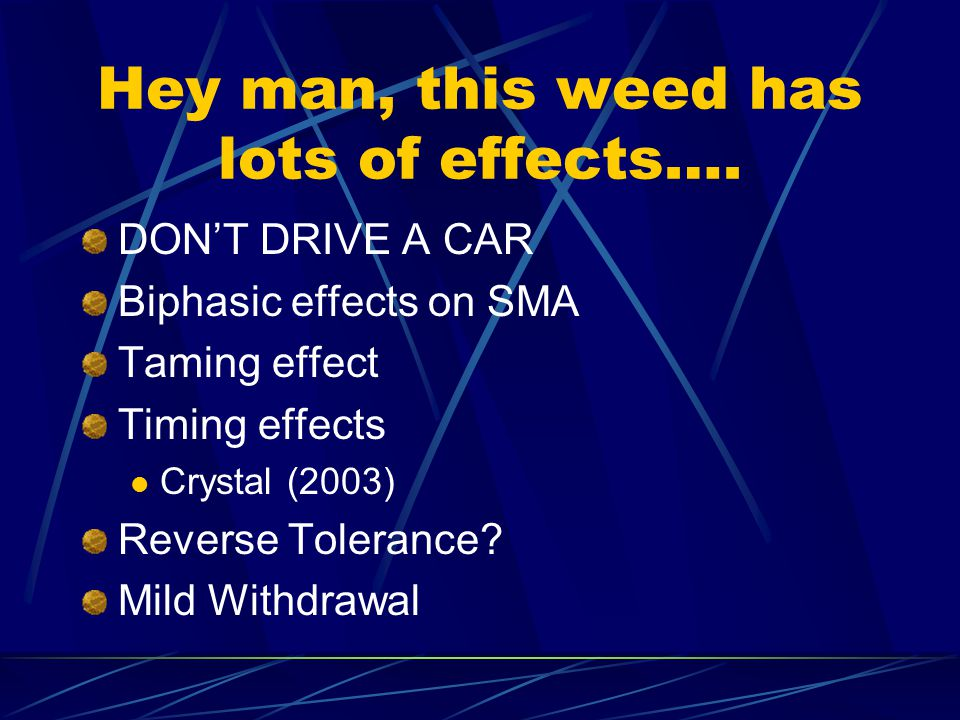 Hey man, this weed has lots of effects….