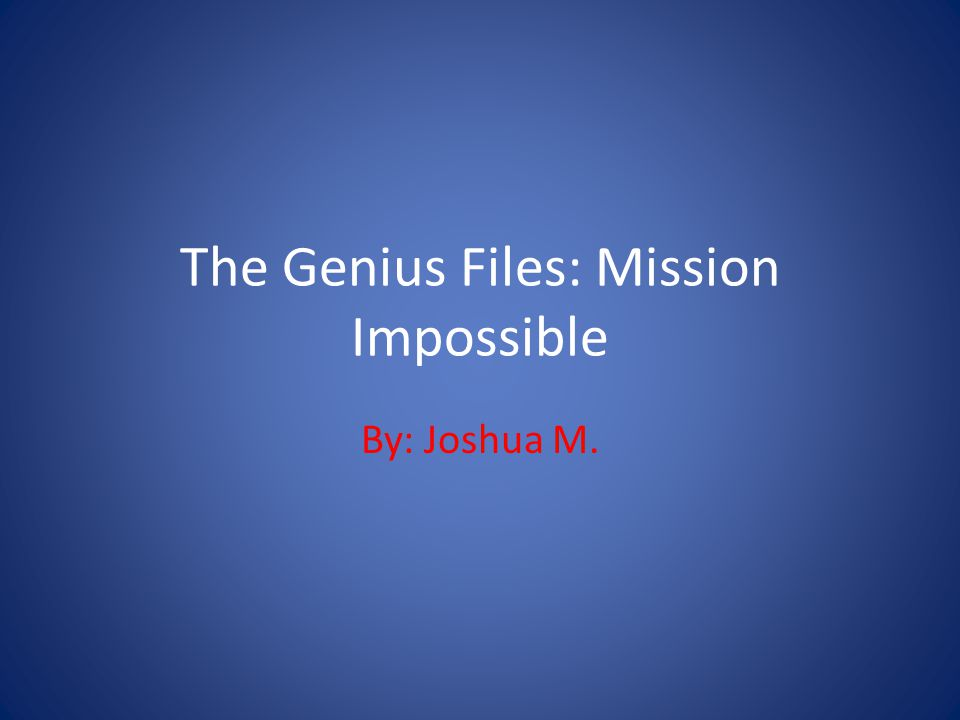The Genius Files: Mission Impossible By: Joshua M.