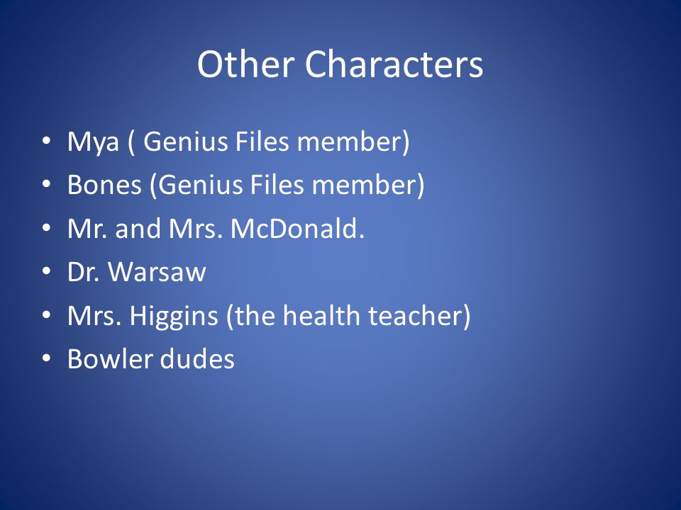Other Characters Mya ( Genius Files member) Bones (Genius Files member) Mr.